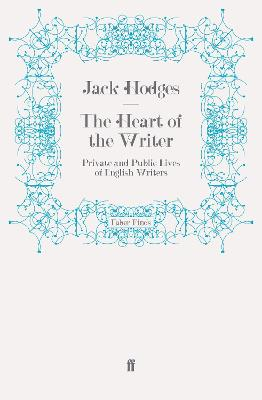 The Heart of the Writer: Private and Public Lives of English Writers