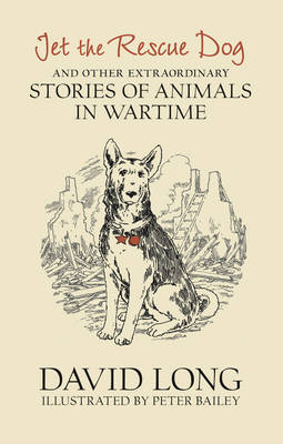 Jet the Rescue Dog: ... and Other Extraordinary Stories of Animals in Wartime