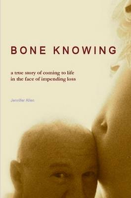 BONE KNOWING: a True Story of Coming to Life in the Face of Impending Loss