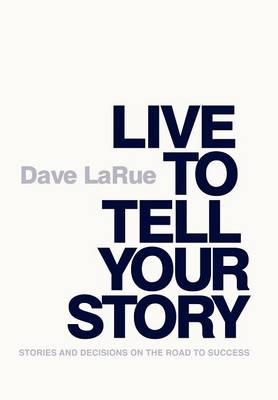 Live to Tell Your Story: Stories and Decisions on the Road to Success