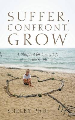 Suffer, Confront, Grow: A Blueprint for Living Life to the Fullest Potential