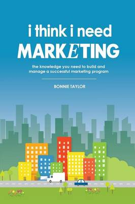I Think I Need Marketing: The Knowledge You Need to Build and Manage a Successful Marketing Program