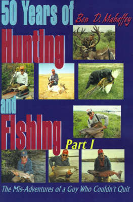 50 Years of Hunting and Fishing: The Mis-Adventures of a Guy Who Couldn't Quit!