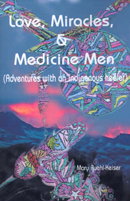 Love, Miracles and Medicine Men: Adventures with an Indigenous Healer