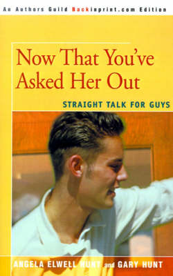 Now That You've Asked Her Out: Straight Talk for Guys