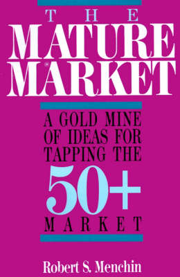 The Mature Market: A Gold Mine of Ideas for Tapping the 50+ Market