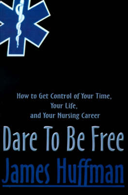 Dare to Be Free: How to Get Control of Your Time, Your Life, and Your Nursing Career