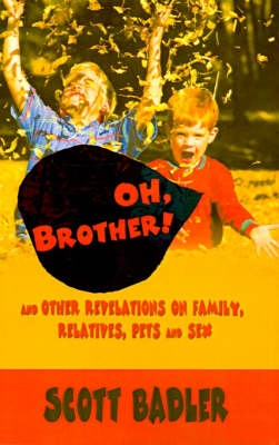 Oh, Brother!: And Other Revelations on Family, Relatives, Pets and Sex