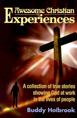 Awesome Christian Experiences: A Collection of True Stories Showing God at Work in the Lives of People
