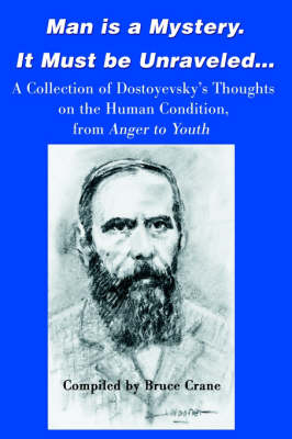 Man is a Mystery. It Must Be Unraveled...: A Collection of Dostoyevsky's Thoughts on the Human Condition, from Anger to Youth