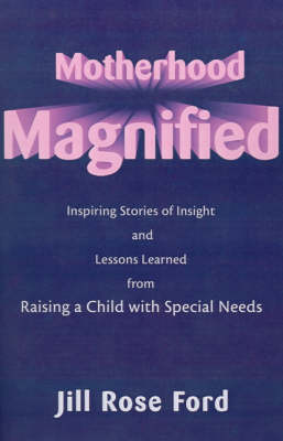 Motherhood Magnified: Inspiring Stories of Insight and Lessons Learned from Raising a Child with Special Needs