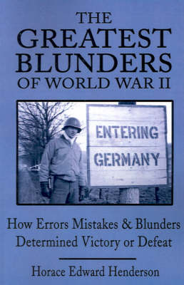 The Greatest Blunders of World War II: How Errors Mistakes & Blunders Determined Victory or Defeat