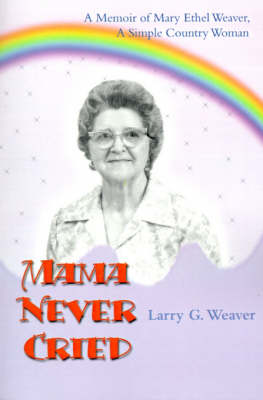 Mama Never Cried: A Memoir of Mary Ethel Weaver, a Simple Country Woman