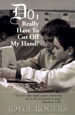"""Do I Really Have to Cut Off My Hand?: """"If Your Right Hand Causes You to Sin, Cut If Off and Throw It Away"""", Matthew 5:30"""