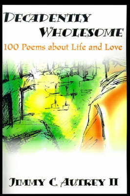 Decadently Wholesome: 100 Poems about Life and Love