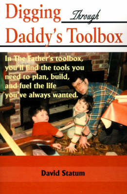 Digging Through Daddy's Toolbox: In the Father's Toolbox, You'll Find the Tools You Need to Plan, Build, and Fuel the Life You've Always Wanted