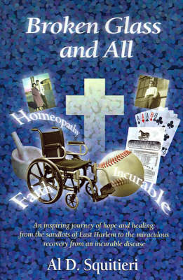 Broken Glass and All: An Inspiring Journey of Hope and Healing: From the Sandlots of East Harlem to the Miraculous Recovery from an Incurable Disease