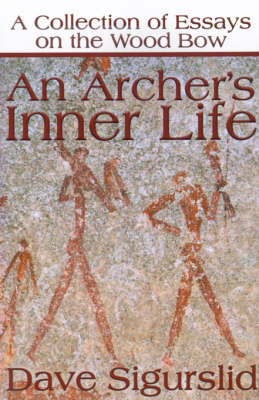 An Archer's Inner Life: A Collection of Essays on the Wood Bow Along with a Dialectic on Hunting