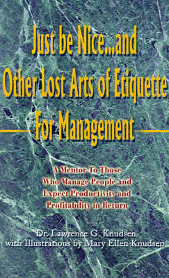 Just Be Nice...and Other Lost Arts of Etiquette for Management: A Mentor to Those Who Manage People and Expect Productivity and Profitability in Return