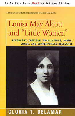 """Louisa May Alcott and """"Little Women"""": Biography, Critique, Publications, Poems, Songs, and Contemporary Relevance"""