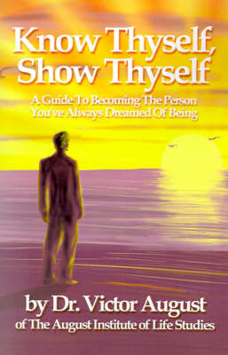 Know Thyself, Show Thyself: A Guide to Becoming the Person You've Always Dreamed of Being