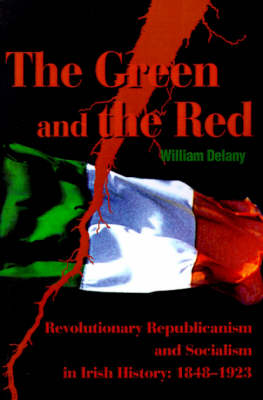 The Green and the Red: Revolutionary Republicanism and Socialism in Irish History: 1848-1923