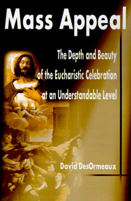 Mass Appeal: The Depth and Beauty of the Eucharistic Celebration at an Understandable Level