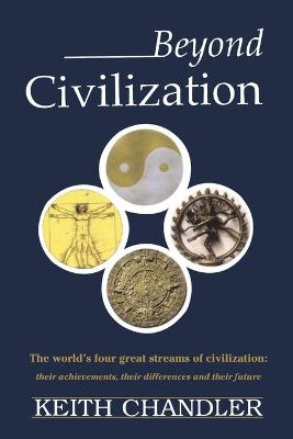 Beyond Civilization: The World's Four Great Streams of Civilization: Their Achievements, Their Differences and Their Future