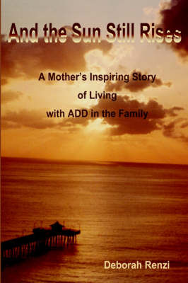 And the Sun Still Rises: A Mother's Inspiring Story of Living with Add in the Family