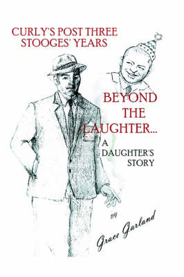 Beyond the Laughter...: A Daughter's Story of Curly's Post Three Stooges Years