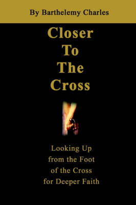 Closer to the Cross: Looking Up from the Foot of the Cross for Deeper Faith