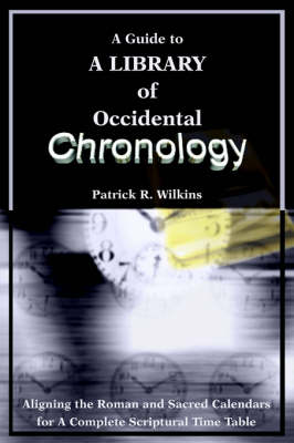 A Guide to a Library of Occidental Chronology: Aligning the Roman and Sacred Calendars for a Complete Scriptural Time Table