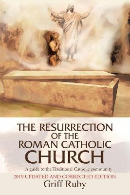 The Resurrection of the Roman Catholic Church: A Guide to the Traditional Catholic Movement
