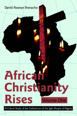 African Christianity Rises Volume One: A Critical Study of the Catholicism of the Igbo People of Nigeria