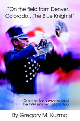 On the Field from Denver, Colorado...the Blue Knights!: One Member's Experience of the 1994 Summer National Tour