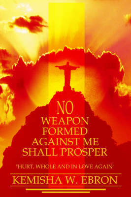 No Weapon Formed Against Me Shall Prosper: Hurt, Whole and in Love Again