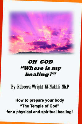Oh God Where Is My Healing?: How to Prepare Your Body the Temple of God for a Physical and Spiritual Healing!