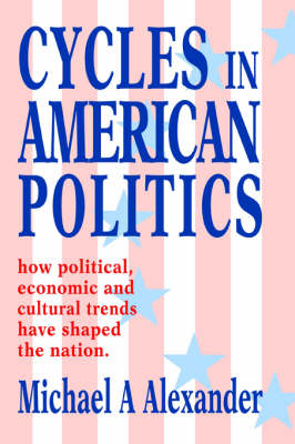Cycles in American Politics: How Political, Economic and Cultural Trends Have Shaped the Nation.