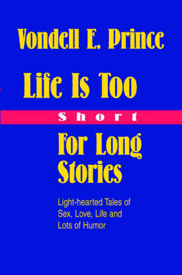 Life Is Too Short for Long Stories: Light-Hearted Tales of Sex, Love, Life and Lots of Humor
