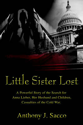 Little Sister Lost: A Powerful Story of the Search for Anna Lieber, Her Husband and Children, Casualties of the Cold War.