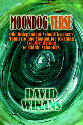 Moondog Verse: One Independent School Teacher's Manifesto and Manual for Teaching Creative Writing to Middle Schoolers