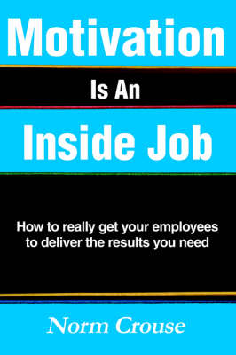 Motivation Is an Inside Job: How to Really Get Your Employees to Deliver the Results You Need