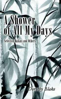 A Shower of All My Days: Selected Haikus and Others Taken from Haiku Apprenticeship--2003-2004