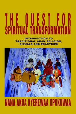 The Quest for Spiritual Transformation: Introduction to Traditional Akan Religion, Rituals and Practices