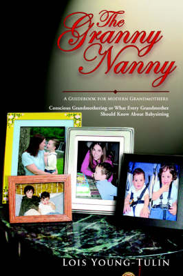 The Granny Nanny: Conscious Grandmothering or What Every Grandmother Should Know about Babysitting