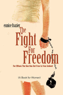 The Fight for Freedom: For Whom the Son Has Set Free Is Free Indeed