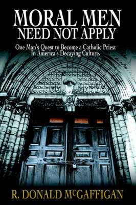 Moral Men Need Not Apply: One Man's Quest to Become a Catholic Priest in America's Decaying Culture.