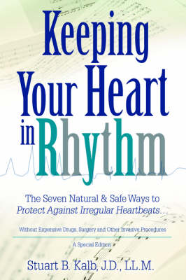 Keeping Your Heart in Rhythm: The Seven Natural & Safe Ways to Protect Against Irregular Heartbeats...
