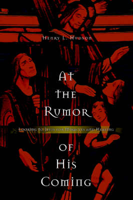 At the Rumor of His Coming: Looking to Jesus for Miracles and Healing