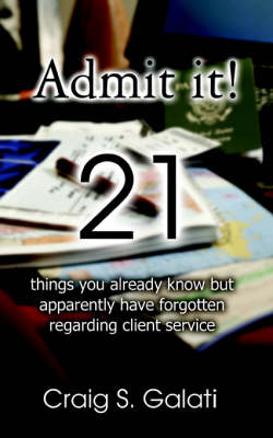 Admit It!: 21 Things You Already Know But Apparently Have Forgotten Regarding Client Service